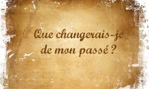 Que changeriez-vous de votre passé ?